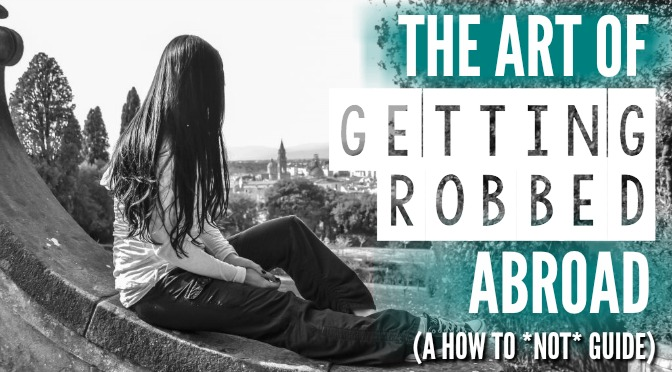 The Art of Getting Robbed Abroad // The Ultimate How To (Not) Guide